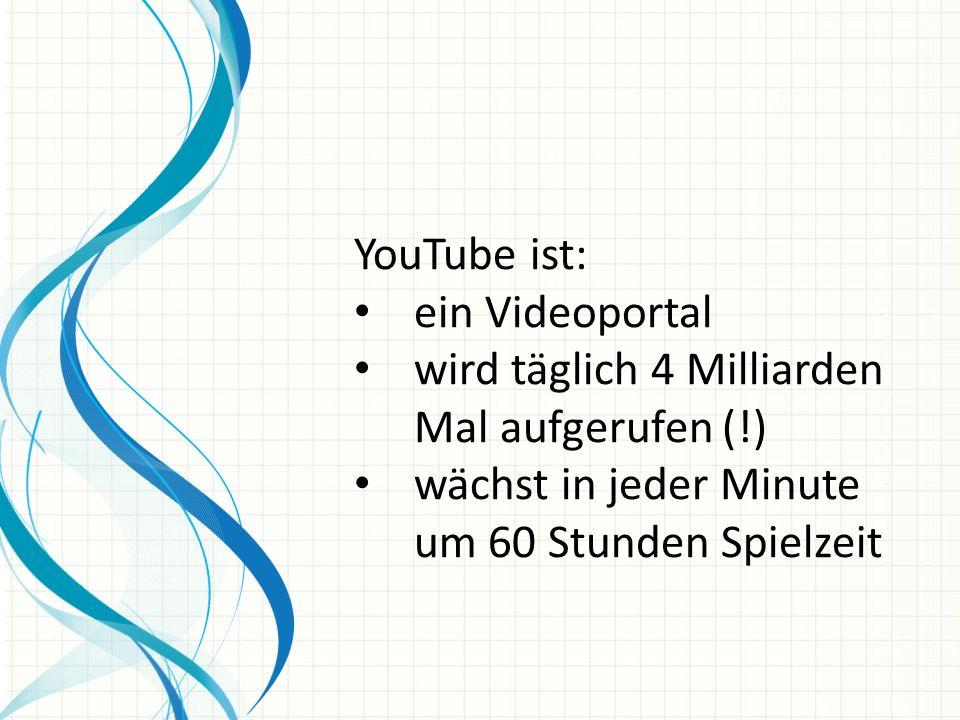 YouTube ist: ein Videoportal wird täglich 4 Milliarden Mal aufgerufen (!) wächst in jeder Minute um 60 Stunden Spielzeit