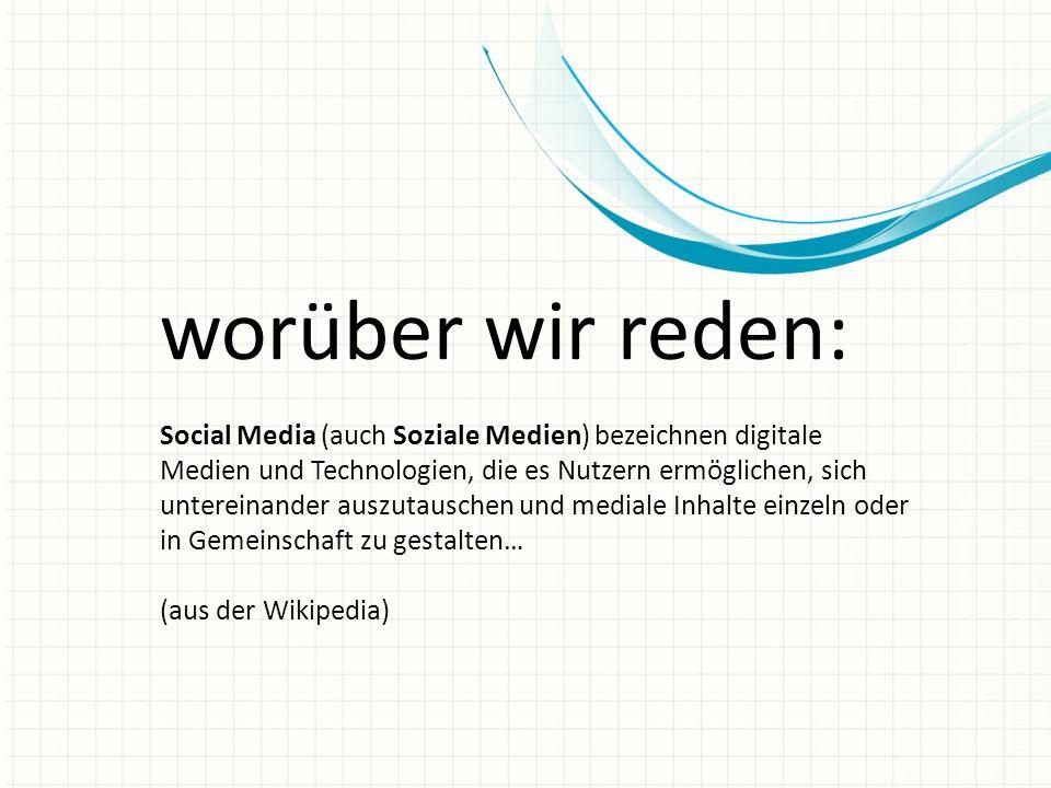 worüber wir reden: Social Media (auch Soziale Medien) bezeichnen digitale Medien und Technologien, die es Nutzern ermöglichen, sich untereinander auszutauschen und mediale Inhalte einzeln oder in Gemeinschaft zu gestalten… (aus der Wikipedia)