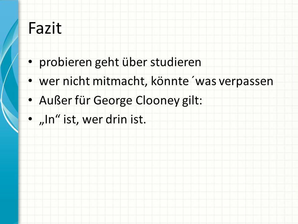 Fazit probieren geht über studieren wer nicht mitmacht, könnte ´was verpassen Außer für George Clooney gilt: In ist, wer drin ist.