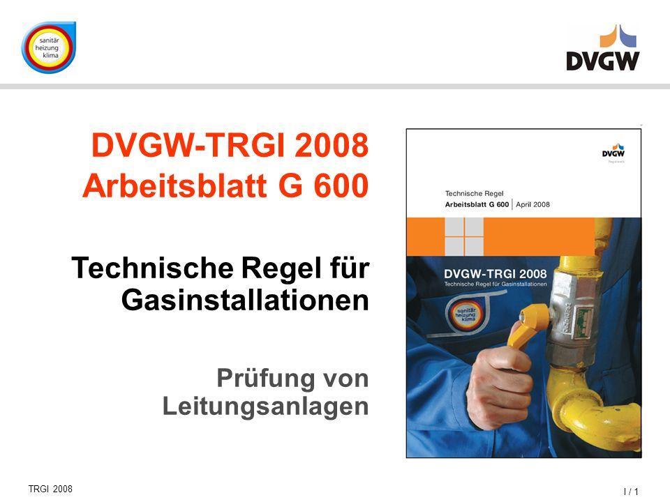 1 TRGI 2008 DVGW-TRGI 2008 Arbeitsblatt G 600 Technische Regel für Gasinstallationen Prüfung von Leitungsanlagen I /