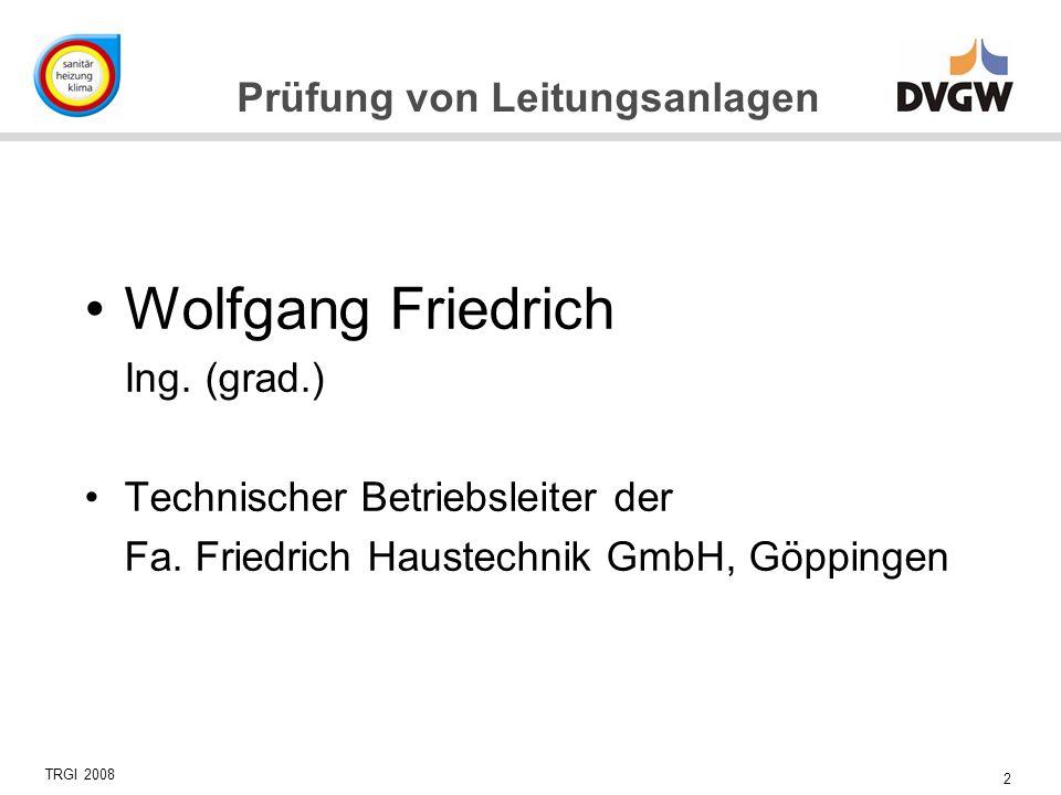 2 Prüfung von Leitungsanlagen TRGI 2008 Wolfgang Friedrich Ing. (grad.) Technischer Betriebsleiter der Fa. Friedrich Haustechnik GmbH, Göppingen