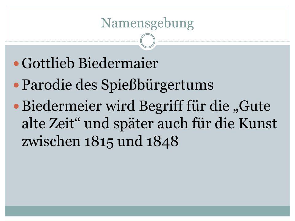 Namensgebung Gottlieb Biedermaier Parodie des Spießbürgertums Biedermeier wird Begriff für die Gute alte Zeit und später auch für die Kunst zwischen 1