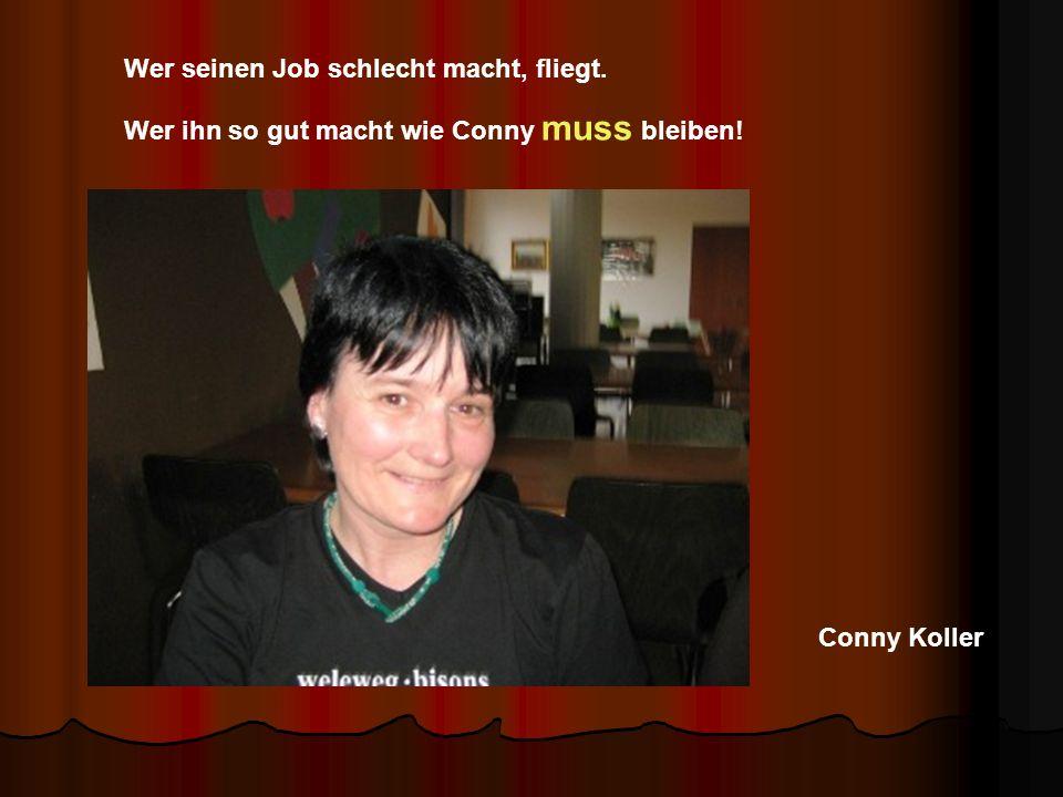 Conny Koller Wer seinen Job schlecht macht, fliegt. Wer ihn so gut macht wie Conny muss bleiben!