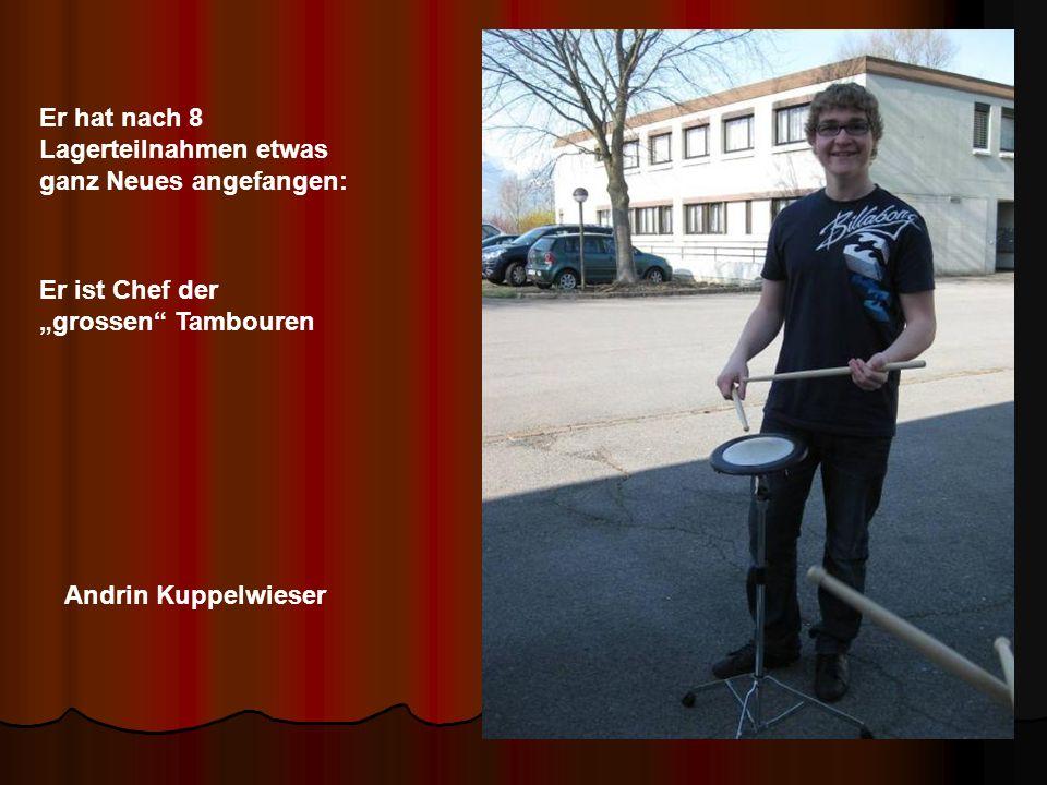 Andrin Kuppelwieser Er hat nach 8 Lagerteilnahmen etwas ganz Neues angefangen: Er ist Chef der grossen Tambouren