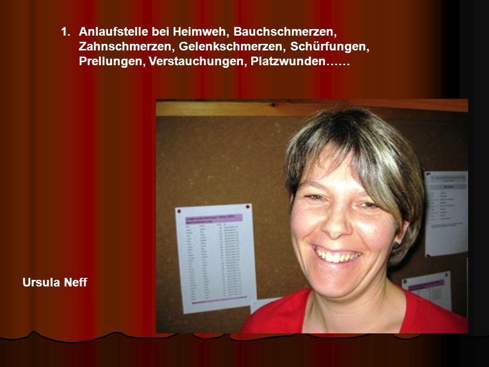 Ursula Neff 1.Anlaufstelle bei Heimweh, Bauchschmerzen, Zahnschmerzen, Gelenkschmerzen, Schürfungen, Prellungen, Verstauchungen, Platzwunden……