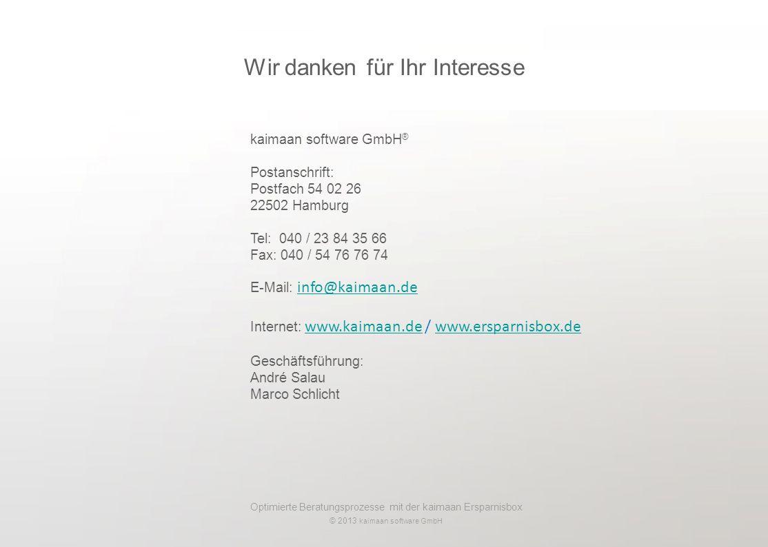 Optimierte Beratungsprozesse mit der kaimaan Ersparnisbox © 2013 kaimaan software GmbH kaimaan software GmbH ® Postanschrift: Postfach 54 02 26 22502 Hamburg Tel: 040 / 23 84 35 66 Fax: 040 / 54 76 76 74 E-Mail: info@kaimaan.deinfo@kaimaan.de Internet: www.kaimaan.de / www.ersparnisbox.dewww.kaimaan.dewww.ersparnisbox.de Geschäftsführung: André Salau Marco Schlicht Wir danken für Ihr Interesse