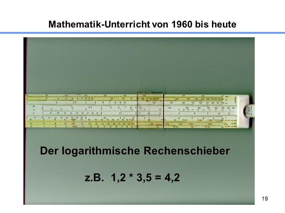 19 Mathematik-Unterricht von 1960 bis heute Der logarithmische Rechenschieber z.B. 1,2 * 3,5 = 4,2