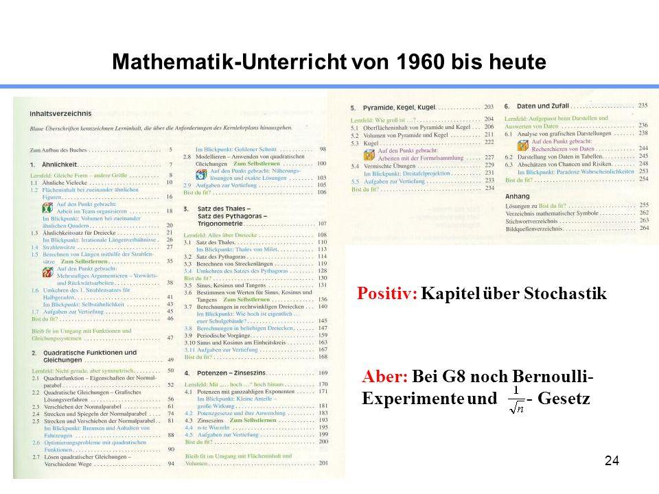 24 Mathematik-Unterricht von 1960 bis heute Positiv: Kapitel über Stochastik Aber: Bei G8 noch Bernoulli- Experimente und - Gesetz
