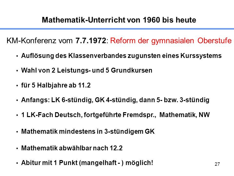 27 Mathematik-Unterricht von 1960 bis heute KM-Konferenz vom 7.7.1972: Reform der gymnasialen Oberstufe Auflösung des Klassenverbandes zugunsten eines Kurssystems Wahl von 2 Leistungs- und 5 Grundkursen für 5 Halbjahre ab 11.2 Anfangs: LK 6-stündig, GK 4-stündig, dann 5- bzw.