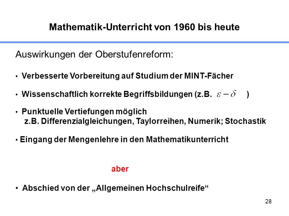 28 Mathematik-Unterricht von 1960 bis heute Auswirkungen der Oberstufenreform: Punktuelle Vertiefungen möglich z.B. Differenzialgleichungen, Taylorrei