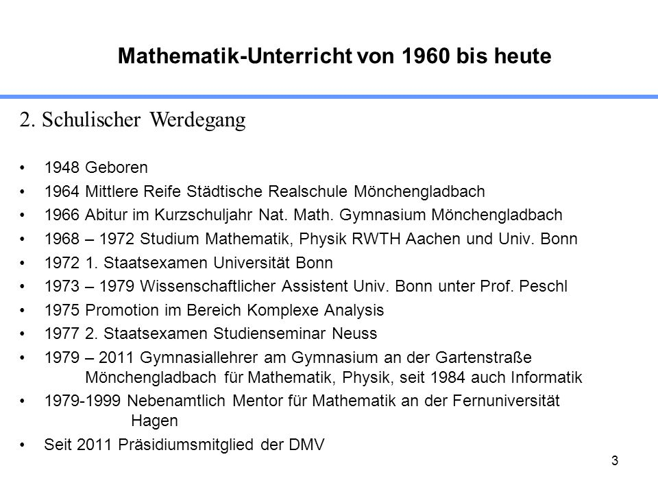 3 1948 Geboren 1964 Mittlere Reife Städtische Realschule Mönchengladbach 1966 Abitur im Kurzschuljahr Nat. Math. Gymnasium Mönchengladbach 1968 – 1972