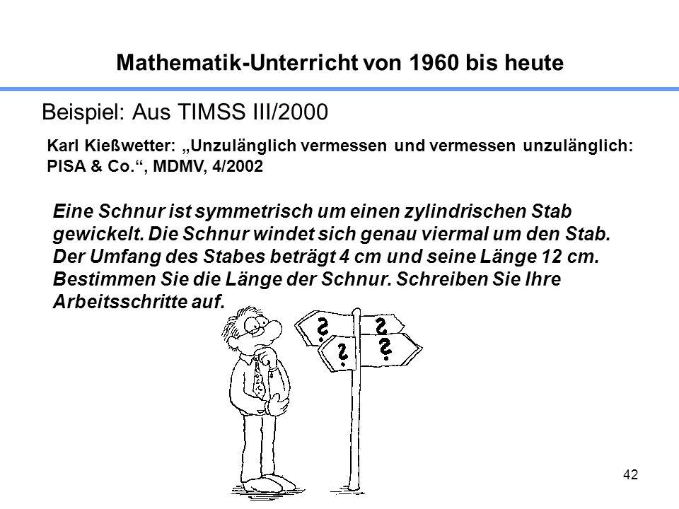 42 Mathematik-Unterricht von 1960 bis heute Beispiel: Aus TIMSS III/2000 Karl Kießwetter: Unzulänglich vermessen und vermessen unzulänglich: PISA & Co., MDMV, 4/2002 Eine Schnur ist symmetrisch um einen zylindrischen Stab gewickelt.