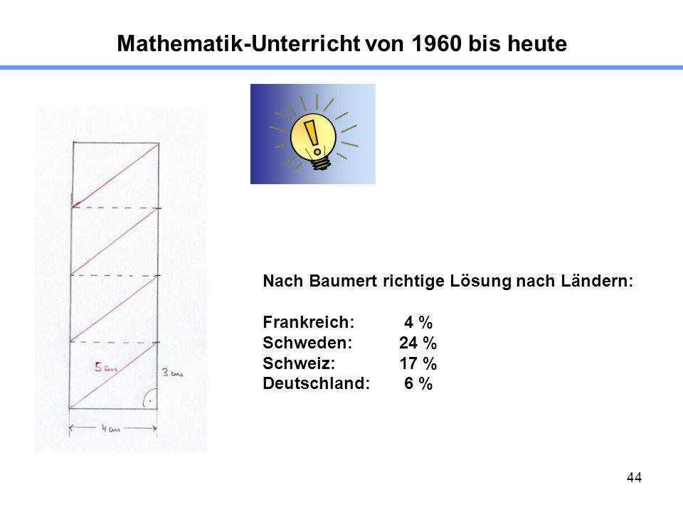 44 Mathematik-Unterricht von 1960 bis heute Nach Baumert richtige Lösung nach Ländern: Frankreich: 4 % Schweden: 24 % Schweiz: 17 % Deutschland: 6 %