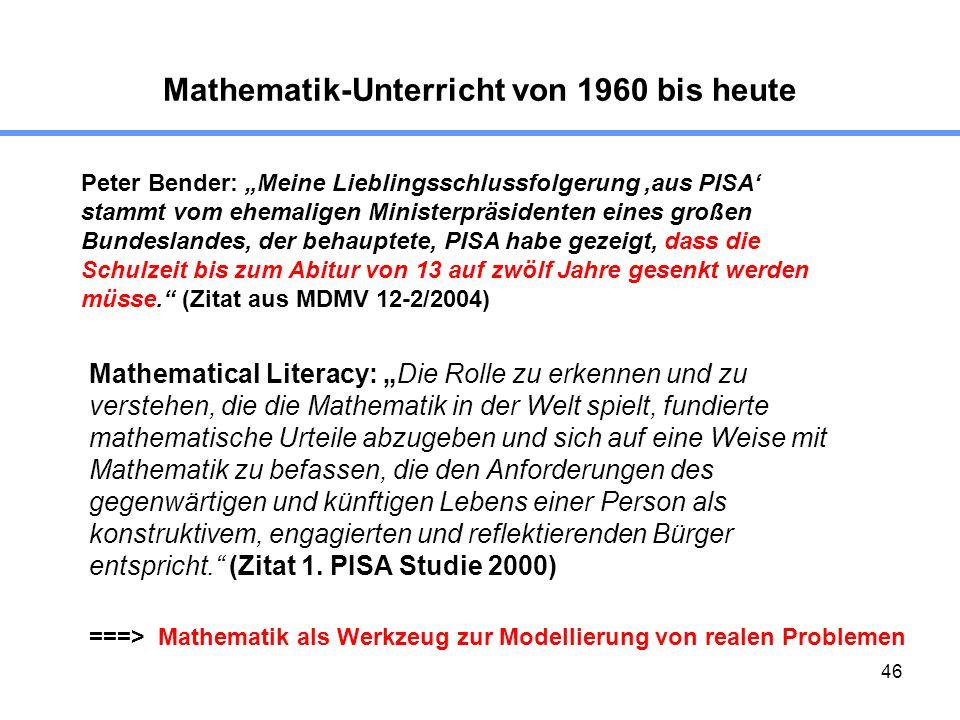 46 Mathematik-Unterricht von 1960 bis heute Peter Bender: Meine Lieblingsschlussfolgerung,aus PISA stammt vom ehemaligen Ministerpräsidenten eines großen Bundeslandes, der behauptete, PISA habe gezeigt, dass die Schulzeit bis zum Abitur von 13 auf zwölf Jahre gesenkt werden müsse.