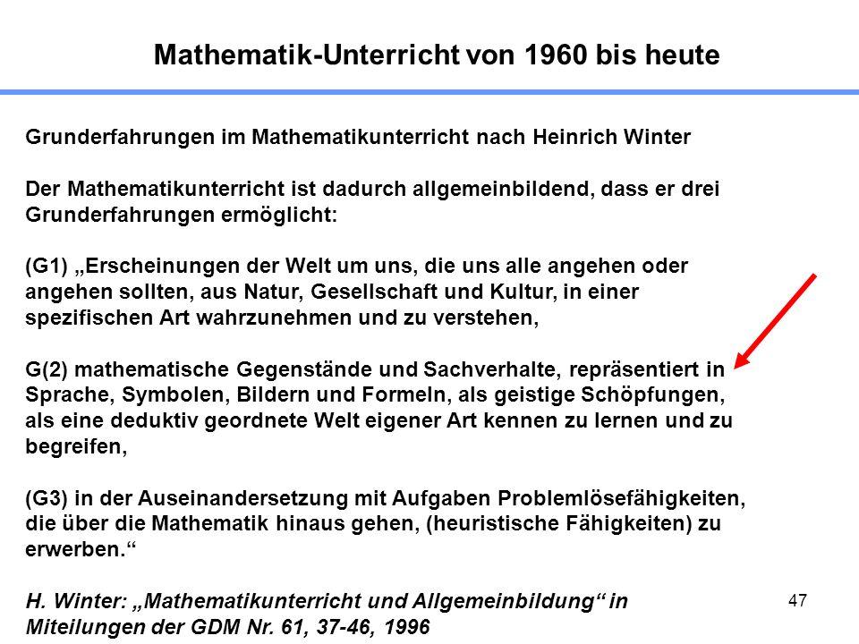 47 Mathematik-Unterricht von 1960 bis heute Grunderfahrungen im Mathematikunterricht nach Heinrich Winter Der Mathematikunterricht ist dadurch allgemeinbildend, dass er drei Grunderfahrungen ermöglicht: (G1) Erscheinungen der Welt um uns, die uns alle angehen oder angehen sollten, aus Natur, Gesellschaft und Kultur, in einer spezifischen Art wahrzunehmen und zu verstehen, G(2) mathematische Gegenstände und Sachverhalte, repräsentiert in Sprache, Symbolen, Bildern und Formeln, als geistige Schöpfungen, als eine deduktiv geordnete Welt eigener Art kennen zu lernen und zu begreifen, (G3) in der Auseinandersetzung mit Aufgaben Problemlösefähigkeiten, die über die Mathematik hinaus gehen, (heuristische Fähigkeiten) zu erwerben.