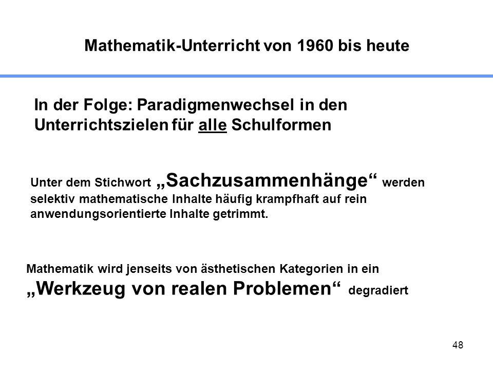 48 Mathematik-Unterricht von 1960 bis heute In der Folge: Paradigmenwechsel in den Unterrichtszielen für alle Schulformen Unter dem Stichwort Sachzusammenhänge werden selektiv mathematische Inhalte häufig krampfhaft auf rein anwendungsorientierte Inhalte getrimmt.