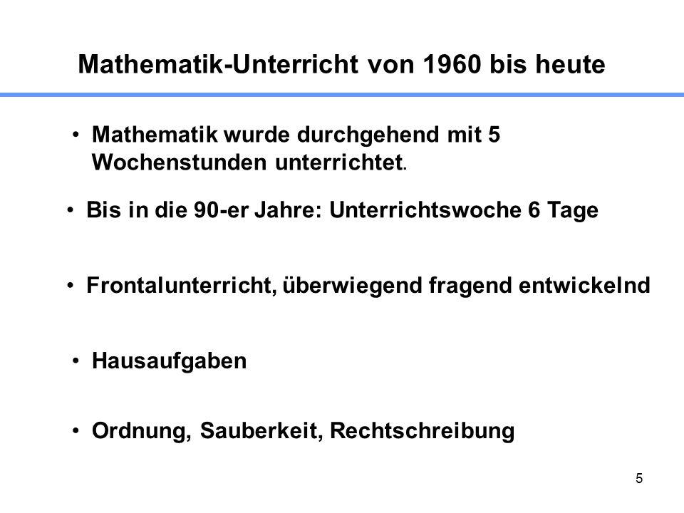 5 Mathematik-Unterricht von 1960 bis heute Mathematik wurde durchgehend mit 5 Wochenstunden unterrichtet. Bis in die 90-er Jahre: Unterrichtswoche 6 T
