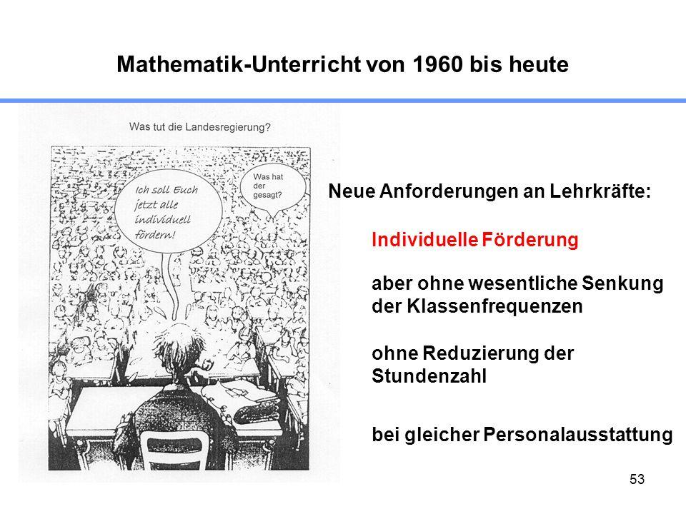53 Mathematik-Unterricht von 1960 bis heute Neue Anforderungen an Lehrkräfte: Individuelle Förderung aber ohne wesentliche Senkung der Klassenfrequenz