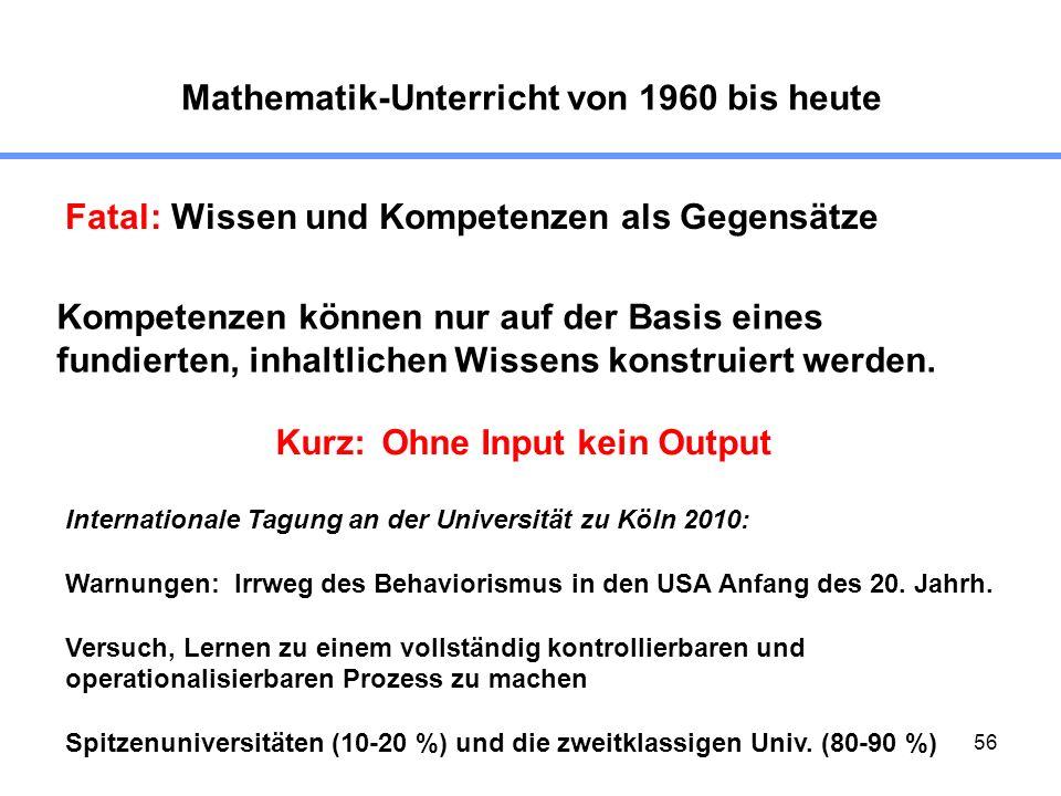 56 Mathematik-Unterricht von 1960 bis heute Fatal:Wissen und Kompetenzen als Gegensätze Kompetenzen können nur auf der Basis eines fundierten, inhaltl