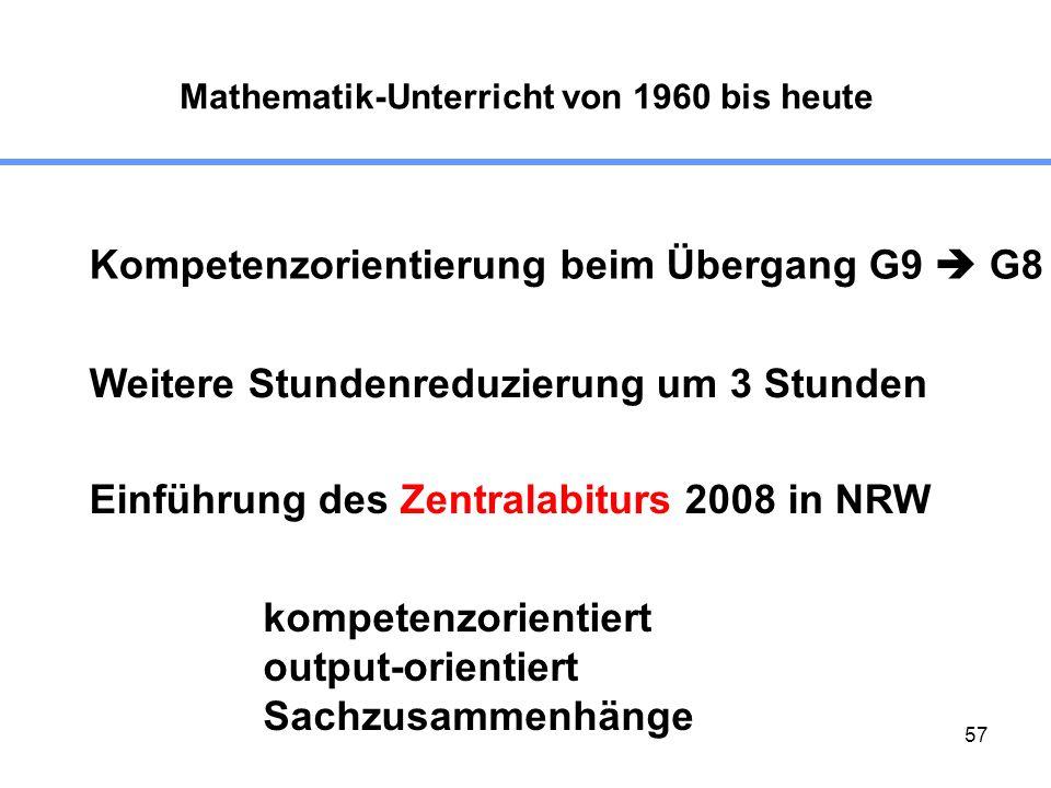 57 Mathematik-Unterricht von 1960 bis heute Kompetenzorientierung beim Übergang G9 G8 Weitere Stundenreduzierung um 3 Stunden Einführung des Zentralabiturs 2008 in NRW kompetenzorientiert output-orientiert Sachzusammenhänge