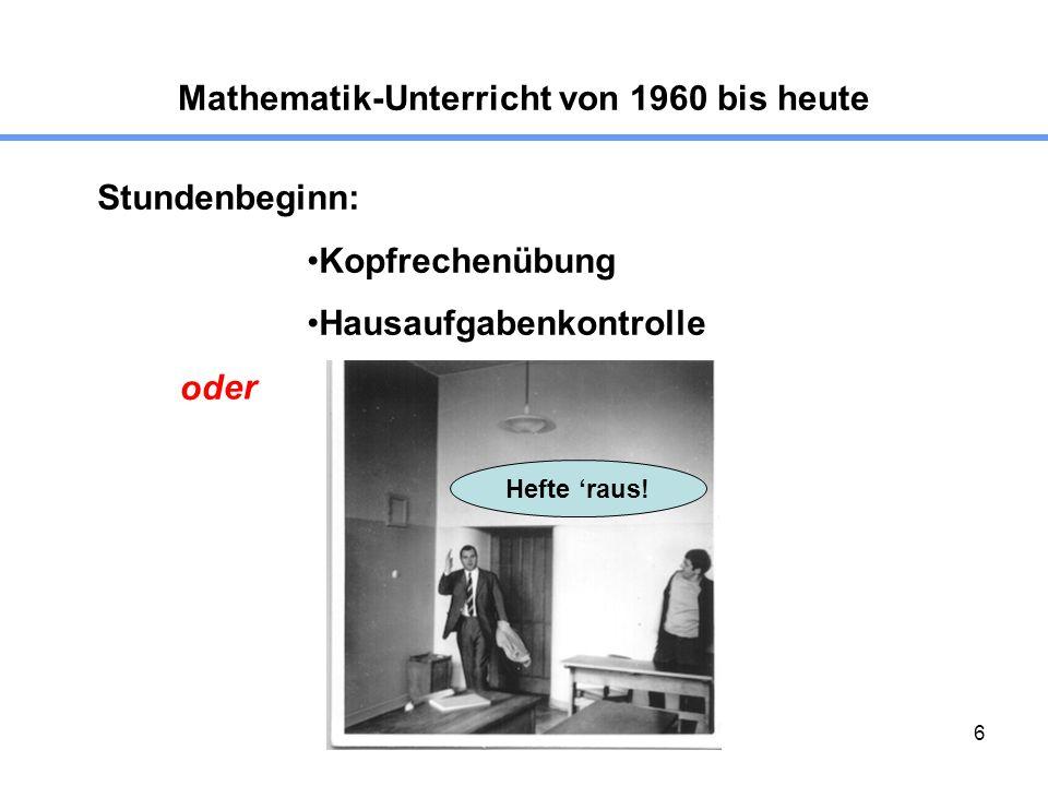 6 Mathematik-Unterricht von 1960 bis heute Stundenbeginn: Kopfrechenübung Hausaufgabenkontrolle oder Hefte raus!