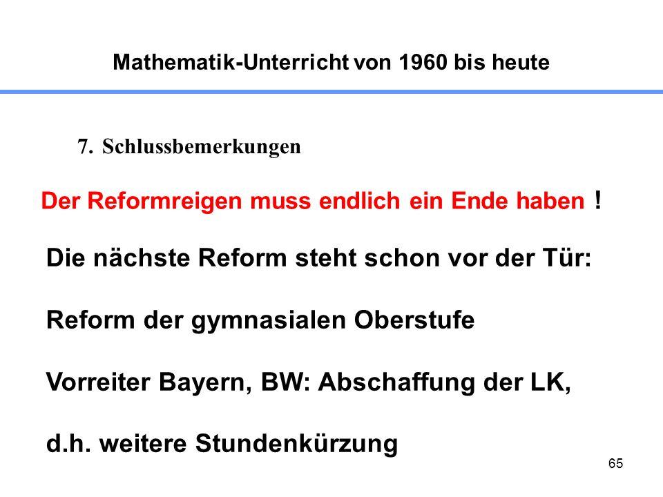65 Mathematik-Unterricht von 1960 bis heute 7.Schlussbemerkungen Der Reformreigen muss endlich ein Ende haben ! Die nächste Reform steht schon vor der