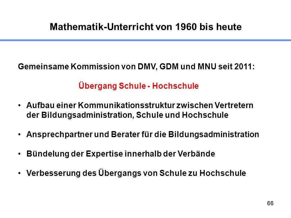 66 Mathematik-Unterricht von 1960 bis heute Gemeinsame Kommission von DMV, GDM und MNU seit 2011: Übergang Schule - Hochschule Aufbau einer Kommunikat