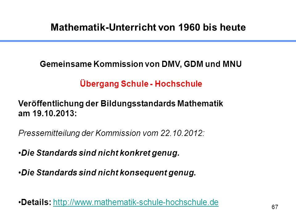 67 Mathematik-Unterricht von 1960 bis heute Gemeinsame Kommission von DMV, GDM und MNU Übergang Schule - Hochschule Veröffentlichung der Bildungsstand