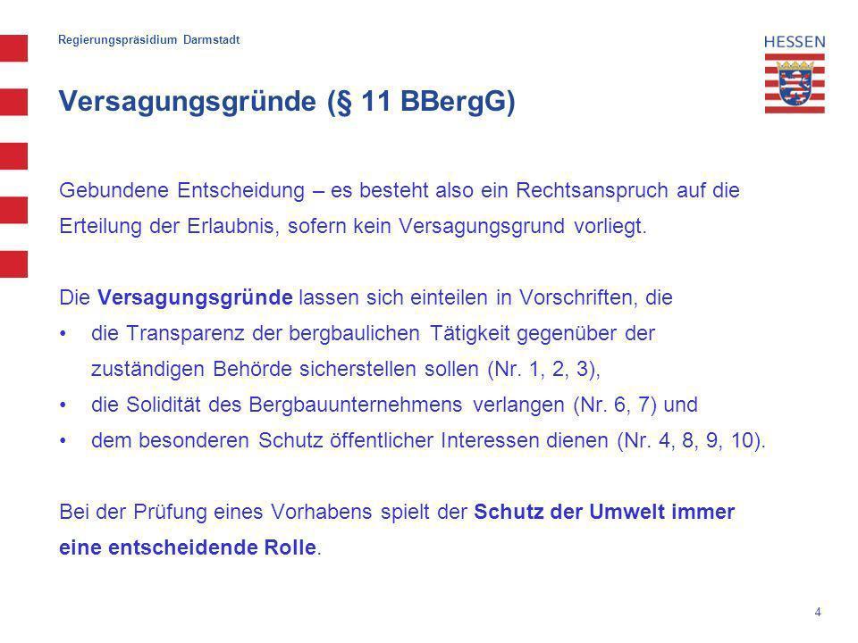 4 Regierungspräsidium Darmstadt Versagungsgründe (§ 11 BBergG) Gebundene Entscheidung – es besteht also ein Rechtsanspruch auf die Erteilung der Erlaubnis, sofern kein Versagungsgrund vorliegt.
