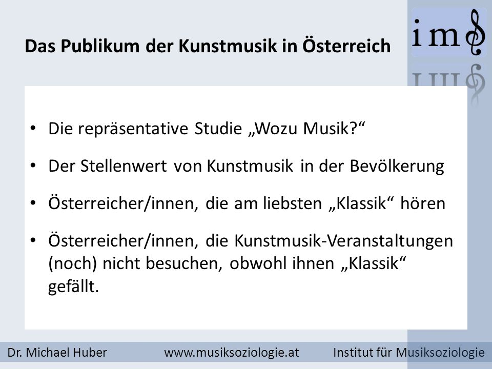 Das Publikum der Kunstmusik in Österreich Dr. Michael Huber www.musiksoziologie.at Institut für Musiksoziologie Die repräsentative Studie Wozu Musik?