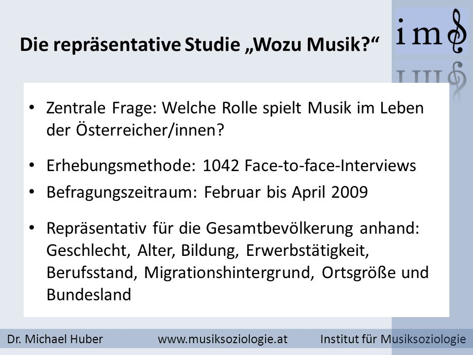 Die repräsentative Studie Wozu Musik? Dr. Michael Huber www.musiksoziologie.at Institut für Musiksoziologie Zentrale Frage: Welche Rolle spielt Musik