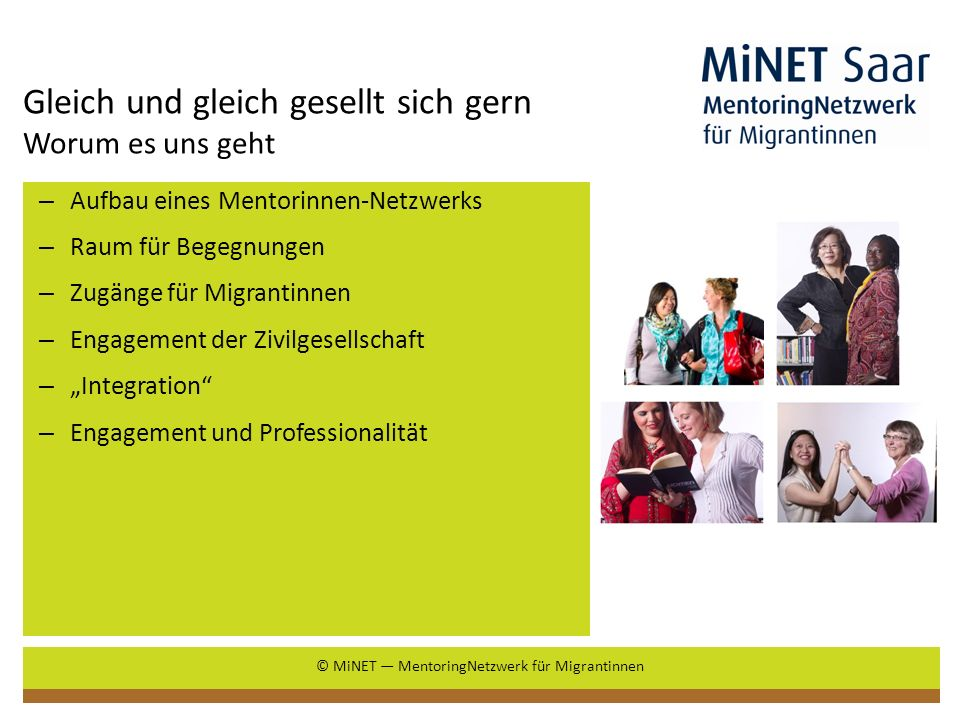 Frauen werden gebraucht – Frauen sind solidarisch Wie die Idee entstanden ist – Das Saarland braucht unsere Idee: Bundesweit niedrigste Erwerbsquote von Frauen (65,3%) Überdurchschnittlicher Niedriglohnsektor Überdurchschnittlicher Fachkräftebedarf Pool gut ausgebildeter Migrantinnen Frauennetzwerke Bisher kein Mentoring-Projekt für Zielgruppe Migrantinnen © MiNET MentoringNetzwerk für Migrantinnen