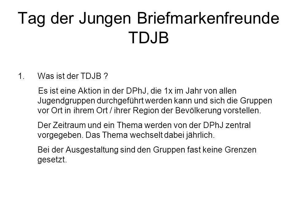 Tag der Jungen Briefmarkenfreunde TDJB 1.Was ist der TDJB ? Es ist eine Aktion in der DPhJ, die 1x im Jahr von allen Jugendgruppen durchgeführt werden