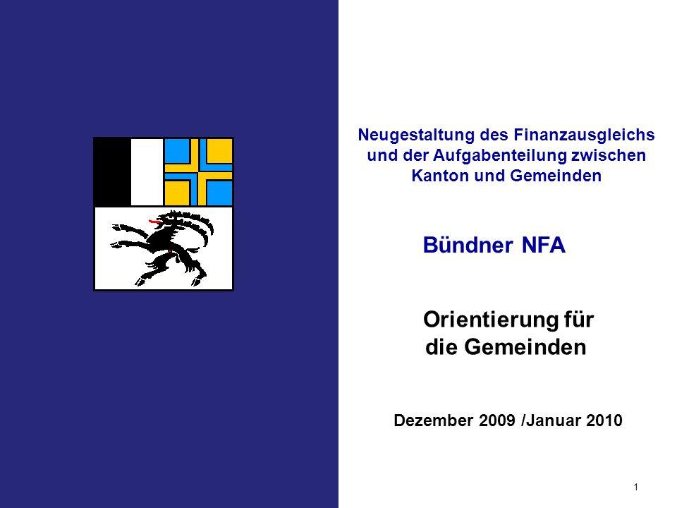 Bündner NFA 1 Orientierung für die Gemeinden Dezember 2009 /Januar 2010 Neugestaltung des Finanzausgleichs und der Aufgabenteilung zwischen Kanton und Gemeinden