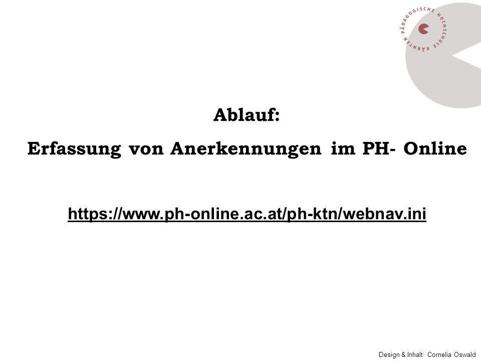 Ablauf: Erfassung von Anerkennungen im PH- Online https://www.ph-online.ac.at/ph-ktn/webnav.ini Design & Inhalt: Cornelia Oswald