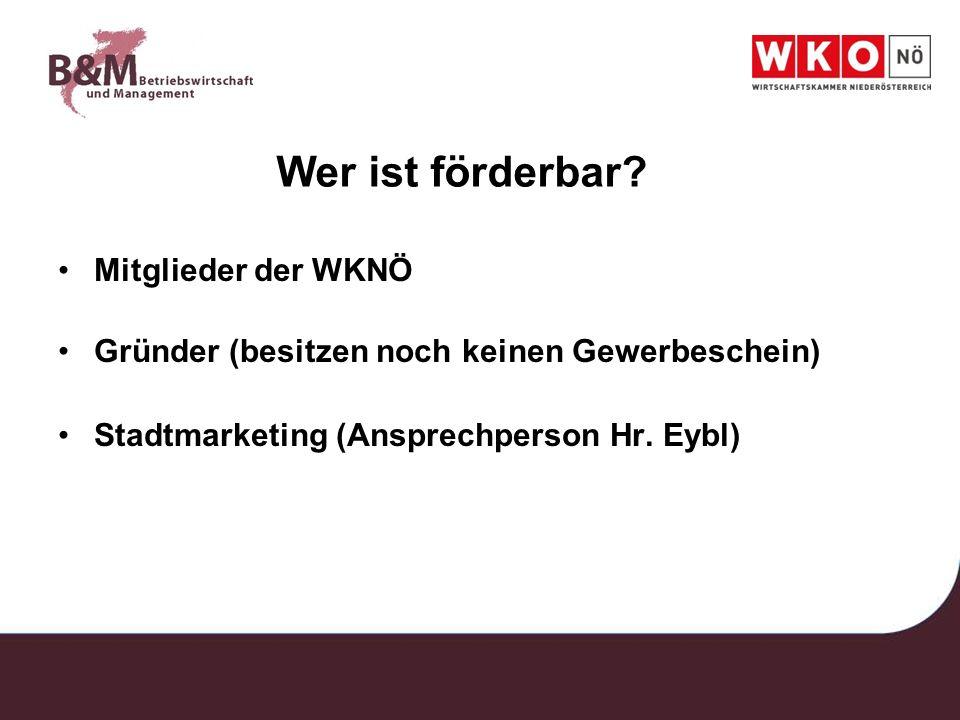 Wer ist förderbar? Mitglieder der WKNÖ Gründer (besitzen noch keinen Gewerbeschein) Stadtmarketing (Ansprechperson Hr. Eybl)