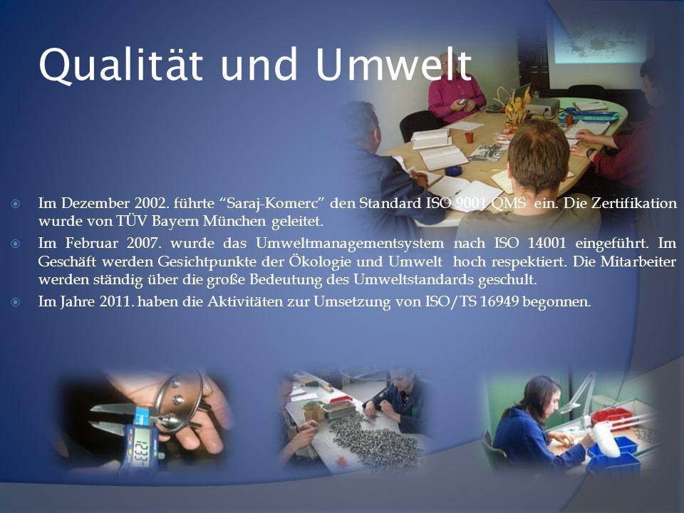 Qualität und Umwelt Im Dezember 2002. führte Saraj-Komerc den Standard ISO 9001 QMS ein. Die Zertifikation wurde von TÜV Bayern München geleitet. Im F