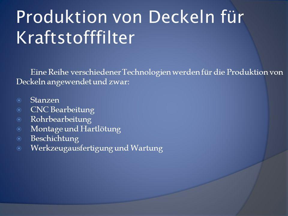 Produktion von Deckeln für Kraftstofffilter Eine Reihe verschiedener Technologien werden für die Produktion von Deckeln angewendet und zwar: Stanzen C