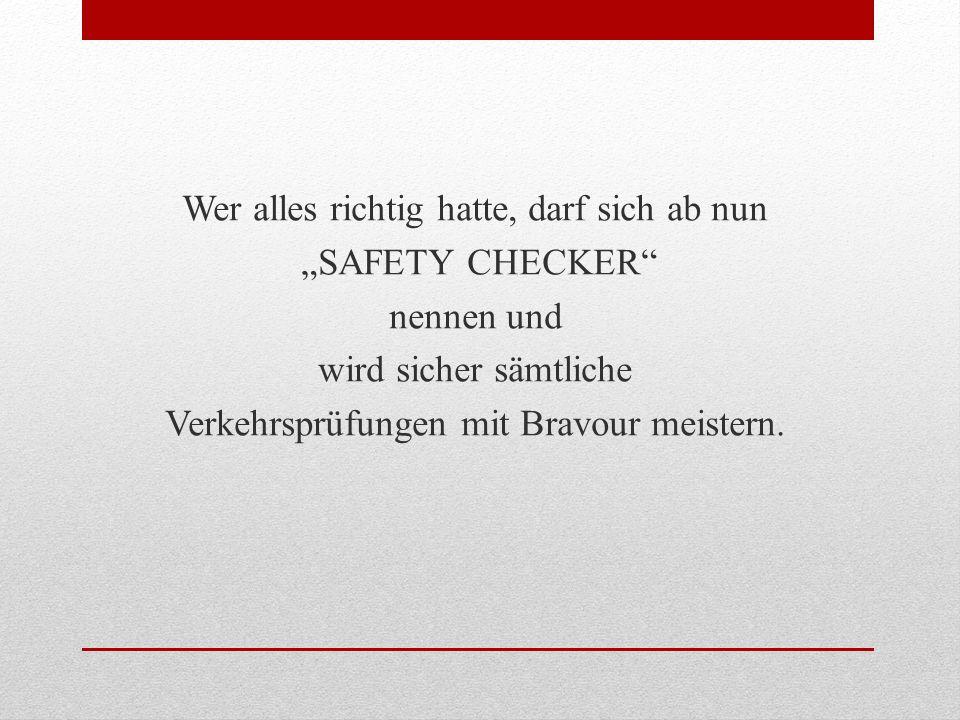 Wer alles richtig hatte, darf sich ab nun SAFETY CHECKER nennen und wird sicher sämtliche Verkehrsprüfungen mit Bravour meistern.