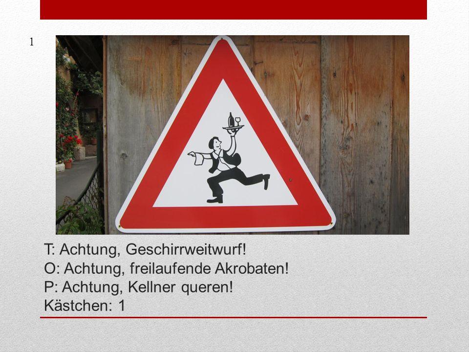 T: Achtung, Geschirrweitwurf.O: Achtung, freilaufende Akrobaten.