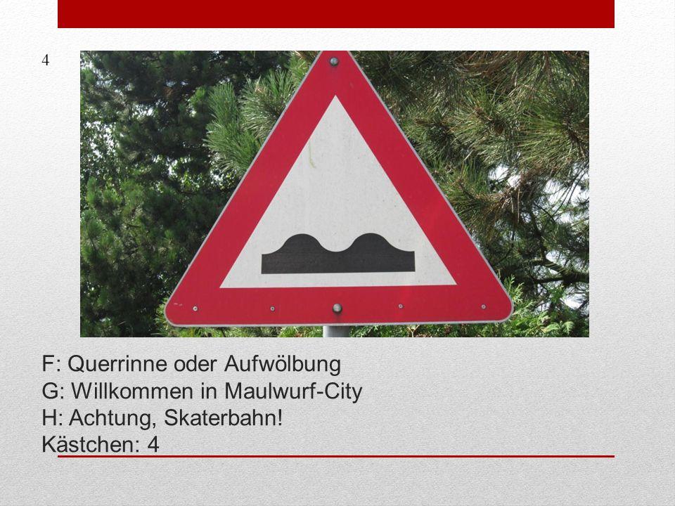F: Querrinne oder Aufwölbung G: Willkommen in Maulwurf-City H: Achtung, Skaterbahn! Kästchen: 4 4