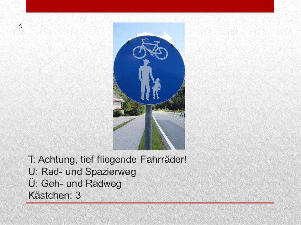 T: Achtung, tief fliegende Fahrräder! U: Rad- und Spazierweg Ü: Geh- und Radweg Kästchen: 3 5