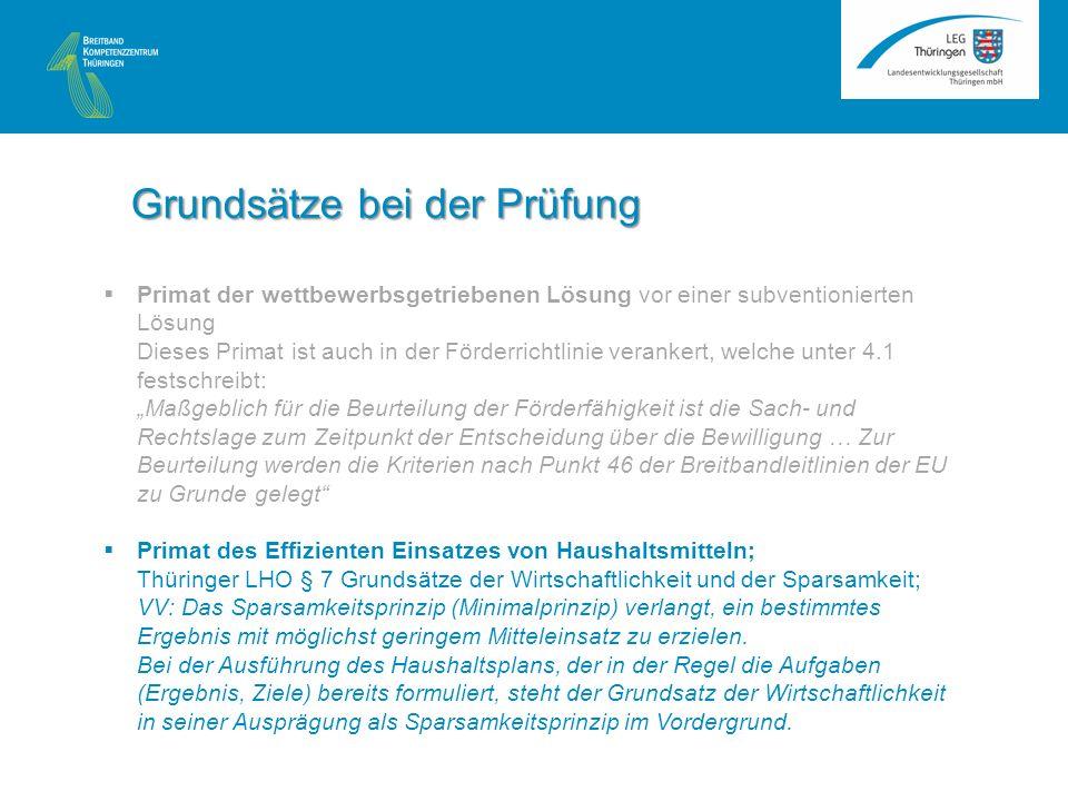 Primat der wettbewerbsgetriebenen Lösung vor einer subventionierten Lösung Dieses Primat ist auch in der Förderrichtlinie verankert, welche unter 4.1 festschreibt: Maßgeblich für die Beurteilung der Förderfähigkeit ist die Sach- und Rechtslage zum Zeitpunkt der Entscheidung über die Bewilligung … Zur Beurteilung werden die Kriterien nach Punkt 46 der Breitbandleitlinien der EU zu Grunde gelegt Primat des Effizienten Einsatzes von Haushaltsmitteln; Thüringer LHO § 7 Grundsätze der Wirtschaftlichkeit und der Sparsamkeit; VV: Das Sparsamkeitsprinzip (Minimalprinzip) verlangt, ein bestimmtes Ergebnis mit möglichst geringem Mitteleinsatz zu erzielen.