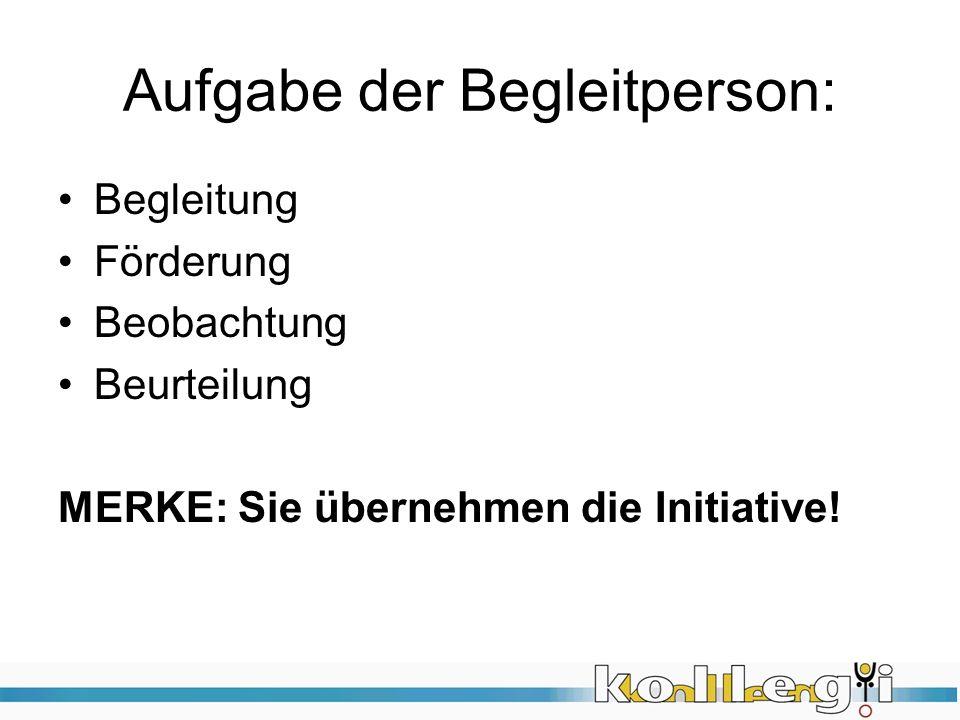 Aufgabe der Begleitperson: Begleitung Förderung Beobachtung Beurteilung MERKE: Sie übernehmen die Initiative!