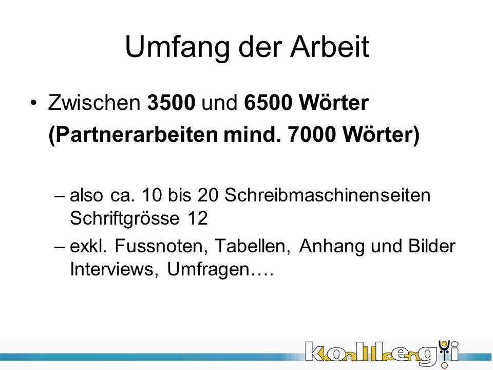 Umfang der Arbeit Zwischen 3500 und 6500 Wörter (Partnerarbeiten mind. 7000 Wörter) –also ca. 10 bis 20 Schreibmaschinenseiten Schriftgrösse 12 –exkl.