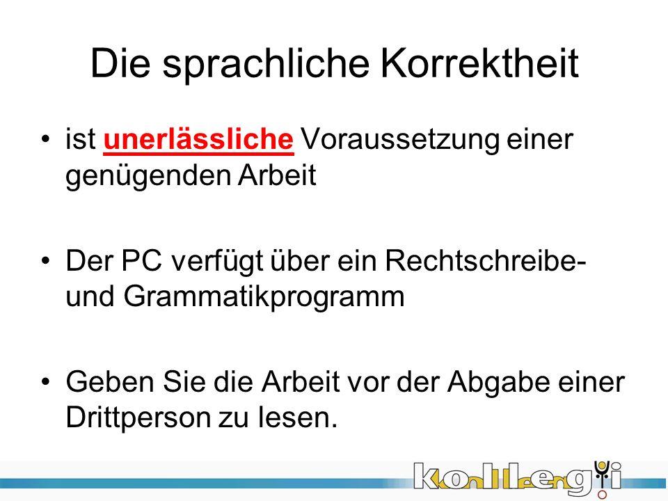 Die sprachliche Korrektheit ist unerlässliche Voraussetzung einer genügenden Arbeit Der PC verfügt über ein Rechtschreibe- und Grammatikprogramm Geben Sie die Arbeit vor der Abgabe einer Drittperson zu lesen.