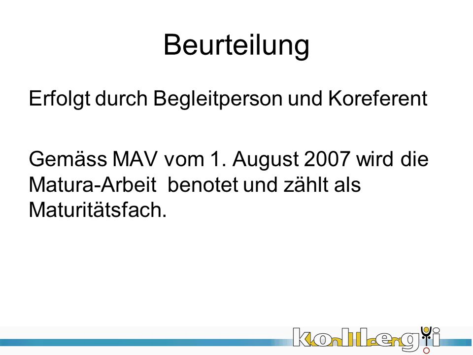 Beurteilung Erfolgt durch Begleitperson und Koreferent Gemäss MAV vom 1. August 2007 wird die Matura-Arbeit benotet und zählt als Maturitätsfach.