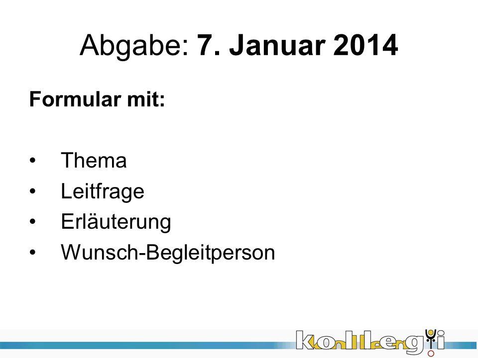 Abgabe: 7. Januar 2014 Formular mit: Thema Leitfrage Erläuterung Wunsch-Begleitperson