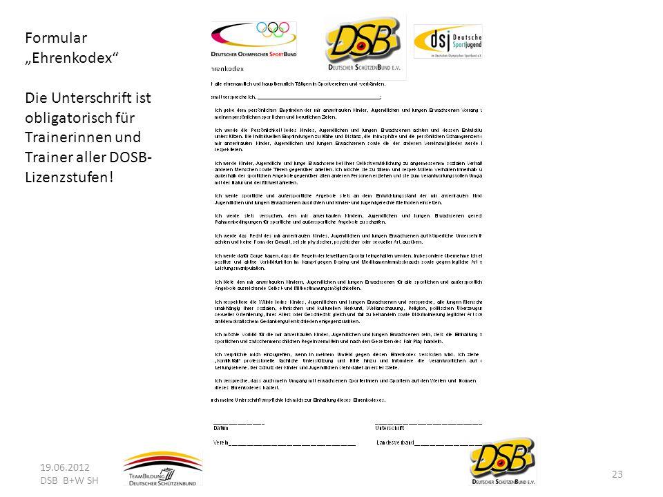 19.06.2012 DSB B+W SH 23 Formular Ehrenkodex Die Unterschrift ist obligatorisch für Trainerinnen und Trainer aller DOSB- Lizenzstufen!