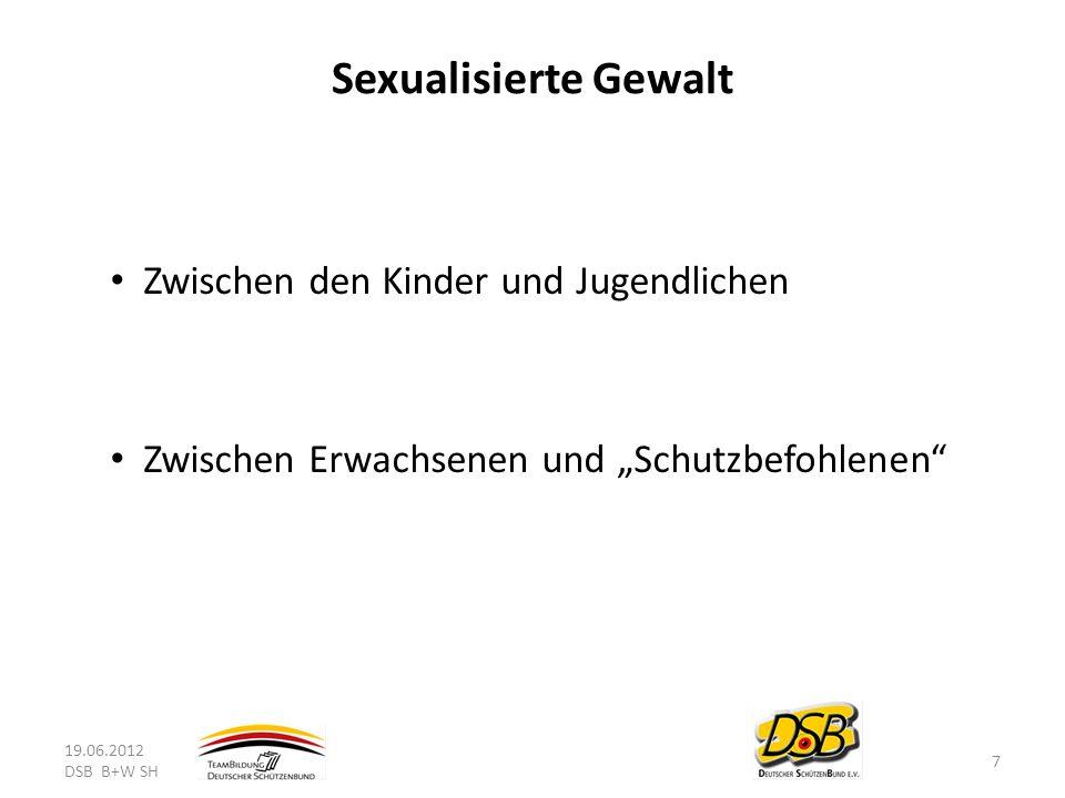 Sexualisierte Gewalt Zwischen den Kinder und Jugendlichen Zwischen Erwachsenen und Schutzbefohlenen 19.06.2012 DSB B+W SH 7